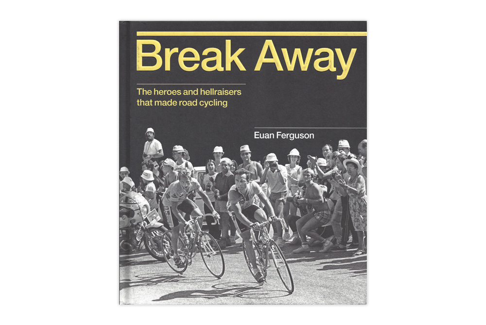 Break Away – The heroes and hellraisers that made road cycling – Euan Ferguson