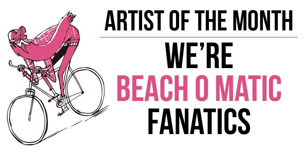 Artist of the Month – Beach O Matic